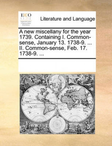 A New Miscellany for the Year 1739. Containing I. Common-Sense, January 13. 1738-9. ... II. Common-Sense, Feb. 17. 1738-9. ...