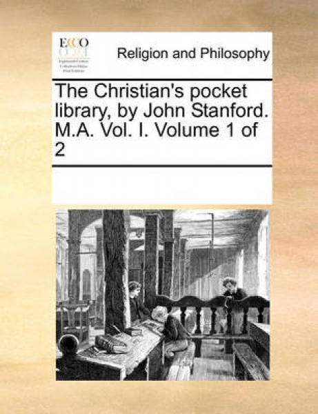 The Christian\'s Pocket Library, by John Stanford. M.A. Vol. I. Volume 1 of 2