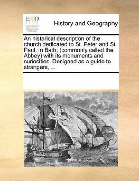 An Historical Description of the Church Dedicated to St. Peter and St. Paul, in Bath; (Commonly Called the Abbey) with Its Monuments and Curiosities. Designed as a Guide to Strangers, ...