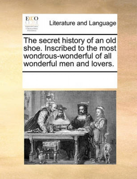 The Secret History of an Old Shoe. Inscribed to the Most Wondrous-Wonderful of All Wonderful Men and Lovers.