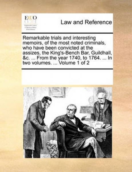 Remarkable Trials and Interesting Memoirs, of the Most Noted Criminals, Who Have Been Convicted at the Assizes, the King\'s-Bench Bar, Guildhall, &C. ... from the Year 1740, to 1764. ... in Two Volume