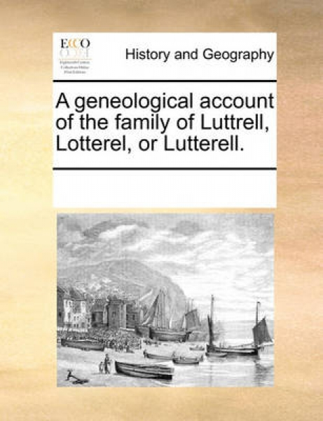A Geneological Account of the Family of Luttrell, Lotterel, or Lutterell.