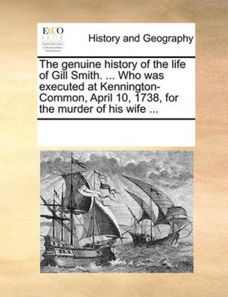 The Genuine History of the Life of Gill Smith. ... Who Was Executed at Kennington-Common, April 10, 1738, for the Murder of His Wife ...