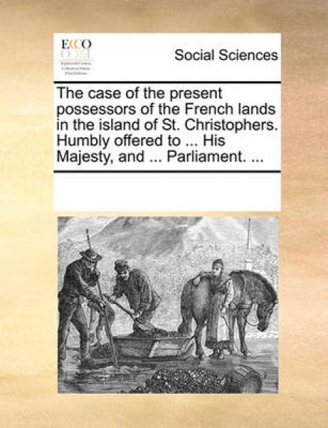 The Case of the Present Possessors of the French Lands in the Island of St. Christophers. Humbly Offered to ... His Majesty, and ... Parliament. ...