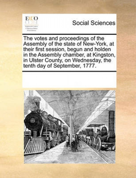 The Votes and Proceedings of the Assembly of the State of New-York, at Their First Session, Begun and Holden in the Assembly Chamber, at Kingston, in Ulster County, on Wednesday, the Tenth Day of Sept