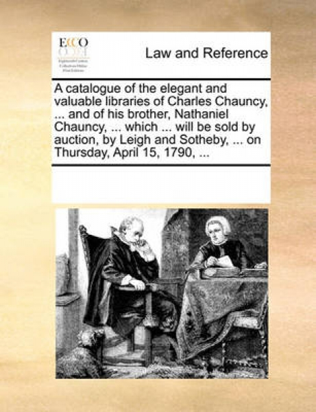 A Catalogue of the Elegant and Valuable Libraries of Charles Chauncy, ... and of His Brother, Nathaniel Chauncy, ... Which ... Will Be Sold by Auction, by Leigh and Sotheby, ... on Thursday, April 15,