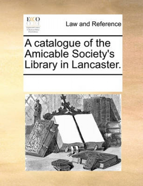 A Catalogue of the Amicable Society\'s Library in Lancaster.