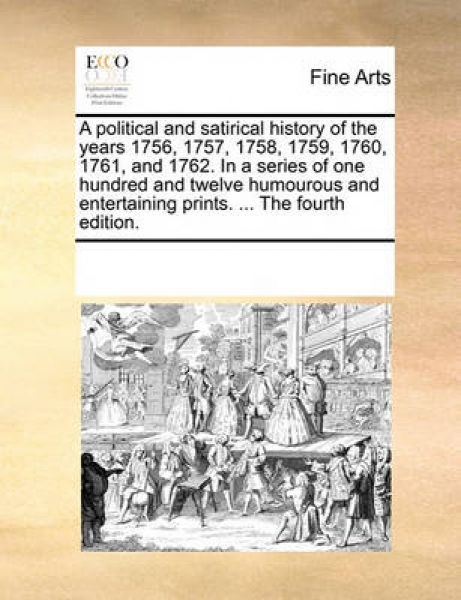 A Political and Satirical History of the Years 1756, 1757, 1758, 1759, 1760, 1761, and 1762. in a Series of One Hundred and Twelve Humourous and Entertaining Prints. ... the Fourth Edition.