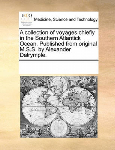 A Collection of Voyages Chiefly in the Southern Atlantick Ocean. Published from Original M.S.S. by Alexander Dalrymple.