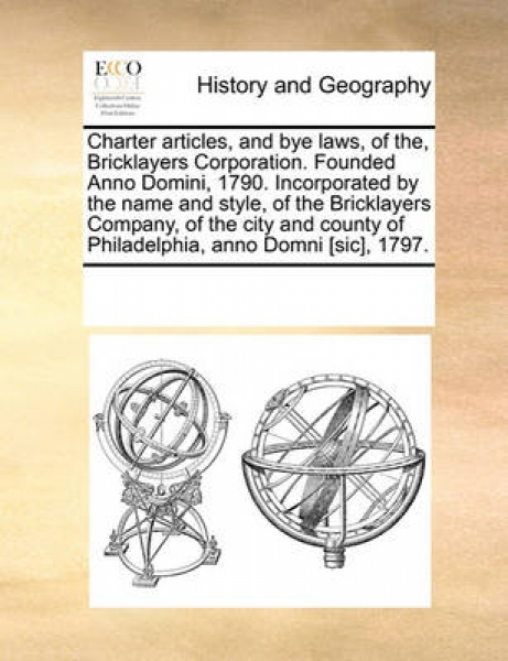 Charter Articles, and Bye Laws, of The, Bricklayers Corporation. Founded Anno Domini, 1790. Incorporated by the Name and Style, of the Bricklayers Company, of the City and County of Philadelphia, Anno
