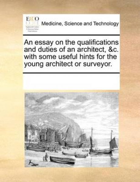 An Essay on the Qualifications and Duties of an Architect, &C. with Some Useful Hints for the Young Architect or Surveyor.