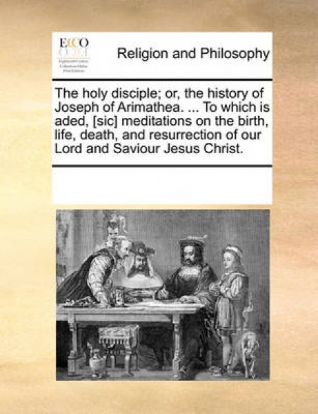 The Holy Disciple; Or, the History of Joseph of Arimathea. ... to Which Is Aded, [Sic] Meditations on the Birth, Life, Death, and Resurrection of Our Lord and Saviour Jesus Christ.