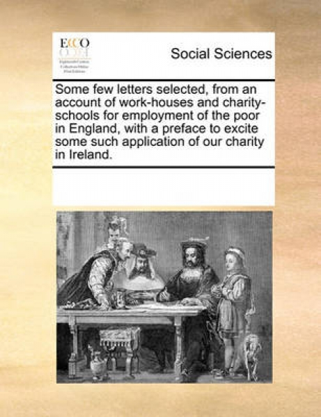 Some Few Letters Selected, from an Account of Work-Houses and Charity-Schools for Employment of the Poor in England, with a Preface to Excite Some Such Application of Our Charity in Ireland.
