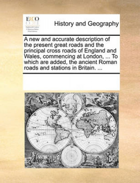 A New and Accurate Description of the Present Great Roads and the Principal Cross Roads of England and Wales, Commencing at London, ... to Which Are Added, the Ancient Roman Roads and Stations in Brit