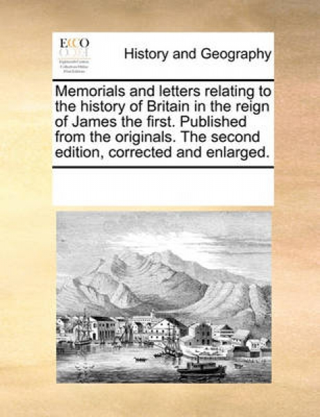 Memorials and Letters Relating to the History of Britain in the Reign of James the First. Published from the Originals. the Second Edition, Corrected and Enlarged.