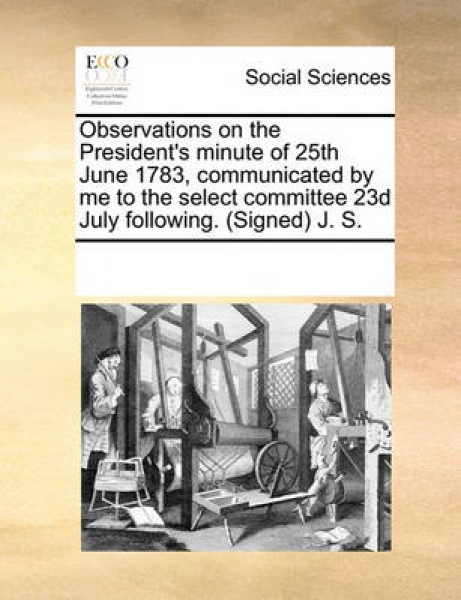 Observations on the President\'s Minute of 25th June 1783, Communicated by Me to the Select Committee 23d July Following. (Signed) J. S.