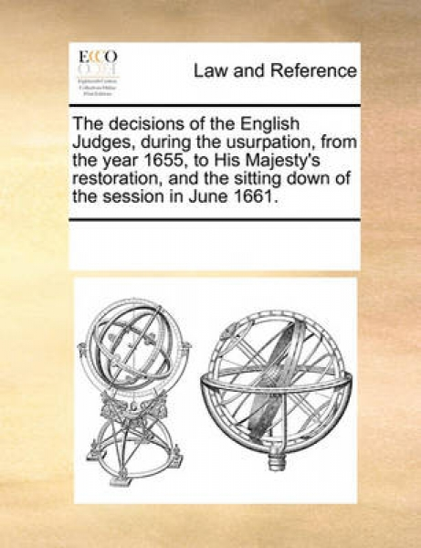The Decisions of the English Judges, During the Usurpation, from the Year 1655, to His Majesty\'s Restoration, and the Sitting Down of the Session in June 1661.