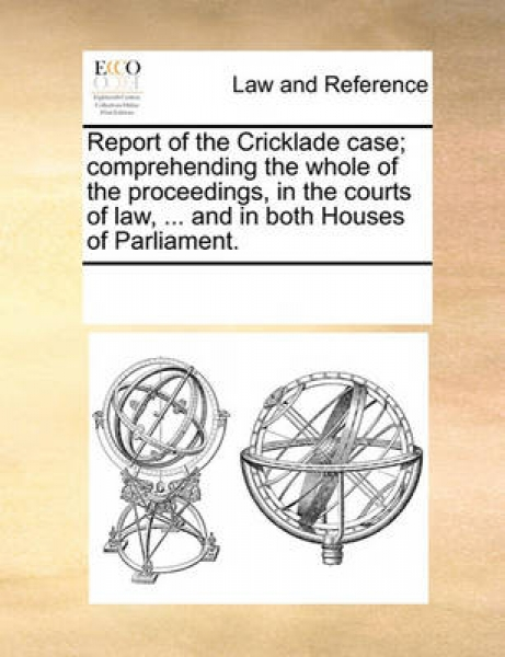Report of the Cricklade Case; Comprehending the Whole of the Proceedings, in the Courts of Law, ... and in Both Houses of Parliament.