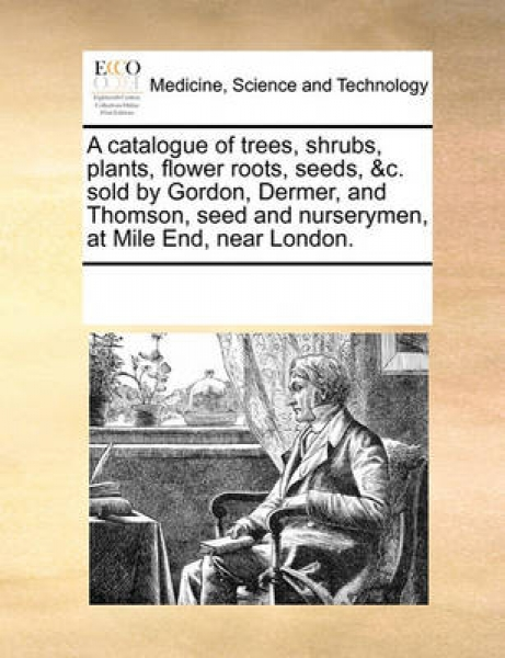 A Catalogue of Trees, Shrubs, Plants, Flower Roots, Seeds, &C. Sold by Gordon, Dermer, and Thomson, Seed and Nurserymen, at Mile End, Near London.
