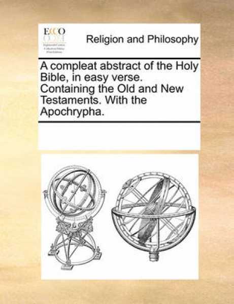 A Compleat Abstract of the Holy Bible, in Easy Verse. Containing the Old and New Testaments. with the Apochrypha.