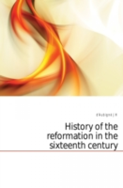 History of the reformation in the sixteenth century Volume 3