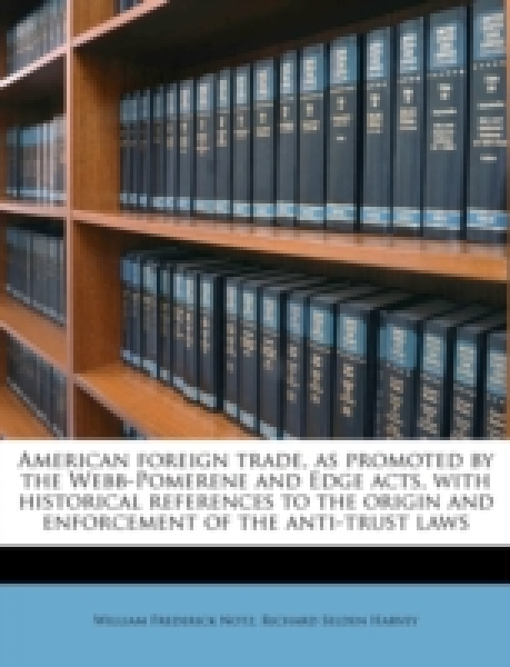 American foreign trade, as promoted by the Webb-Pomerene and Edge acts, with historical references to the origin and enforcement of the anti-trust laws