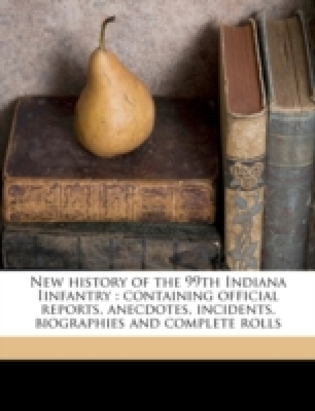 New history of the 99th Indiana Iinfantry : containing official reports, anecdotes, incidents, biographies and complete rolls