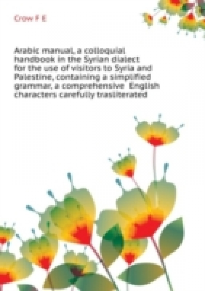 Arabic manual, a colloquial handbook in the Syrian dialect for the use of visitors to Syria and Palestine, containing a simplified grammar, a comprehensive English and Arabic vocabulary and dialogue,