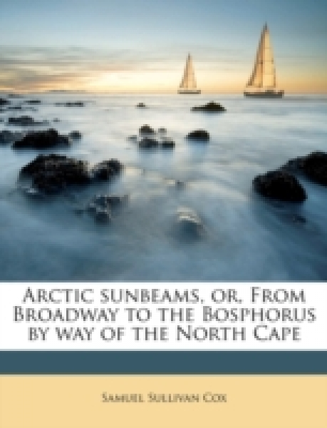 Arctic sunbeams, or, From Broadway to the Bosphorus by way of the North Cape