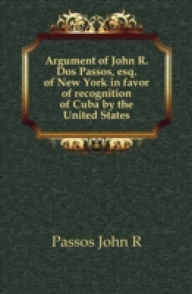 Argument of John R. Dos Passos, esq. of New York in favor of recognition of Cuba by the United States
