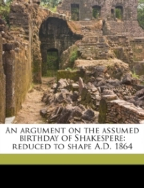 An argument on the assumed birthday of Shakespere: reduced to shape A.D. 1864
