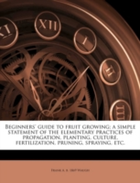 Beginners' guide to fruit growing; a simple statement of the elementary practices of propagation, planting, culture, fertilization, pruning, spraying, etc.