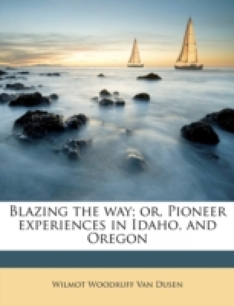 Blazing the way; or, Pioneer experiences in Idaho, and Oregon