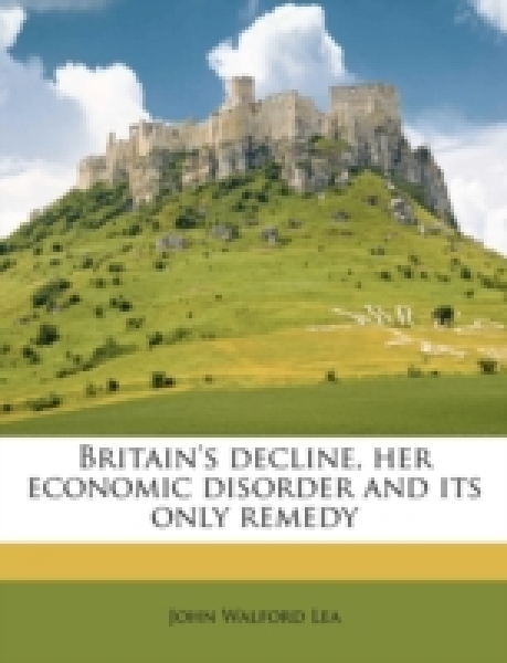 Britain's decline, her economic disorder and its only remedy