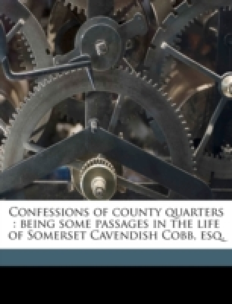 Confessions of county quarters : being some passages in the life of Somerset Cavendish Cobb, esq. Volume 1