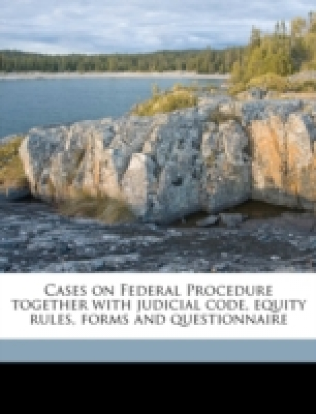 Cases on Federal Procedure together with judicial code, equity rules, forms and questionnaire