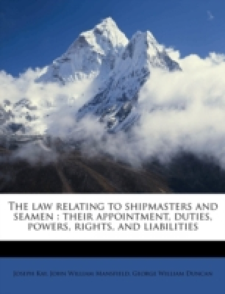 The law relating to shipmasters and seamen : their appointment, duties, powers, rights, and liabilities