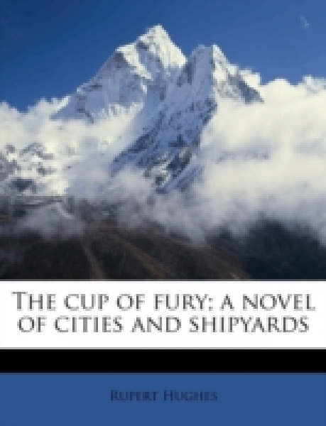 The cup of fury; a novel of cities and shipyards