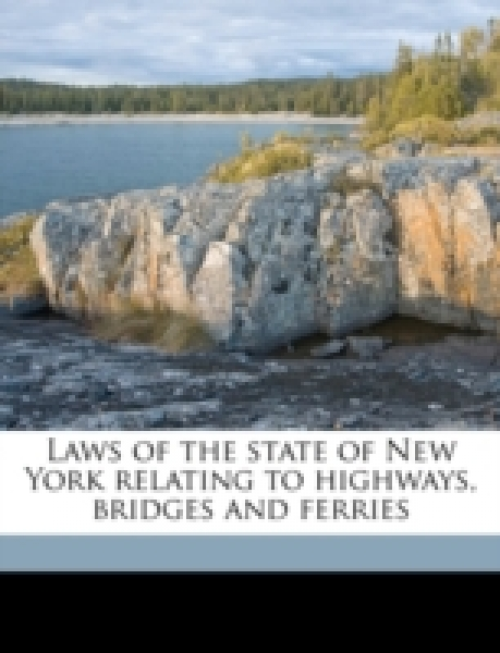 Laws of the state of New York relating to highways, bridges and ferries