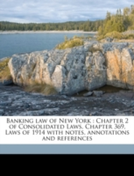 Banking law of New York : Chapter 2 of Consolidated Laws, Chapter 369, Laws of 1914 with notes, annotations and references