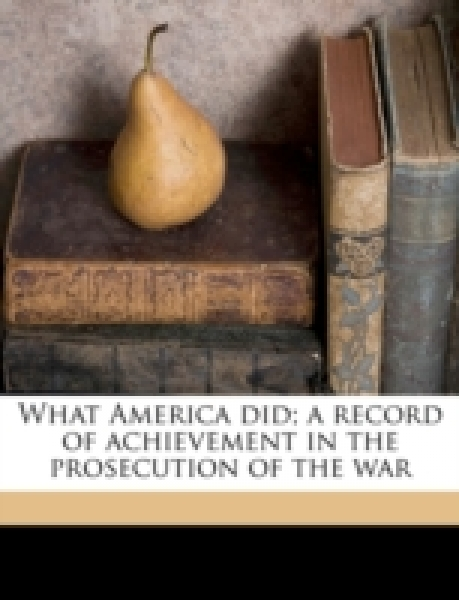 What America did; a record of achievement in the prosecution of the war
