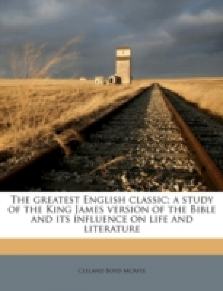 The greatest English classic; a study of the King James version of the Bible and its influence on life and literature