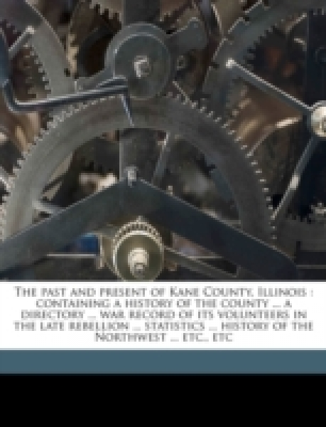 The past and present of Kane County, Illinois : containing a history of the county ... a directory ... war record of its volunteers in the late rebellion ... statistics ... history of the Northwest ..