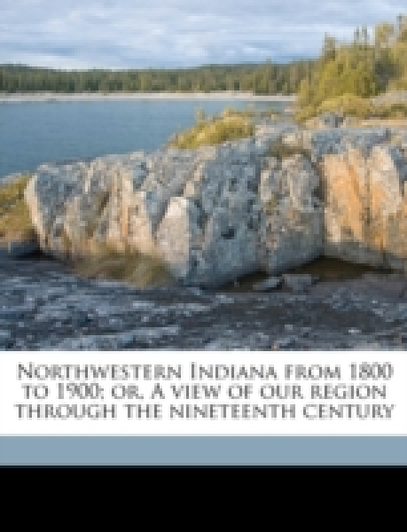 Northwestern Indiana from 1800 to 1900; or, A view of our region through the nineteenth century