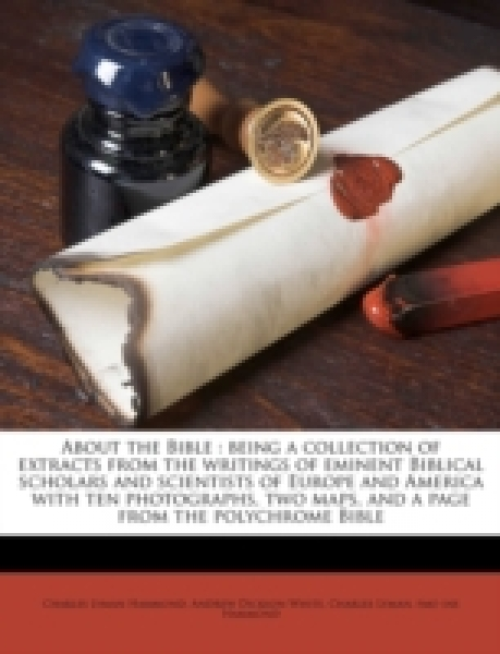About the Bible : being a collection of extracts from the writings of eminent Biblical scholars and scientists of Europe and America with ten photographs, two maps, and a page from the polychrome Bibl