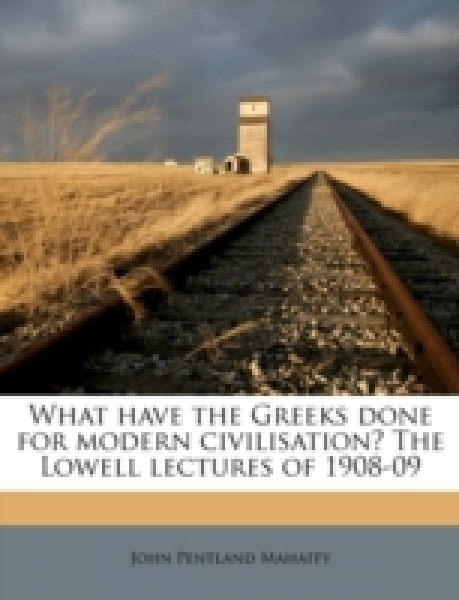 What have the Greeks done for modern civilisation? The Lowell lectures of 1908-09
