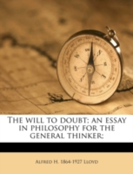 The will to doubt; an essay in philosophy for the general thinker;