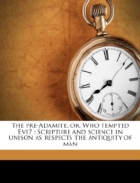The pre-Adamite, or, Who tempted Eve? : Scripture and science in unison as respects the antiquity of man