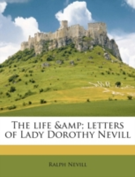 The life & letters of Lady Dorothy Nevill