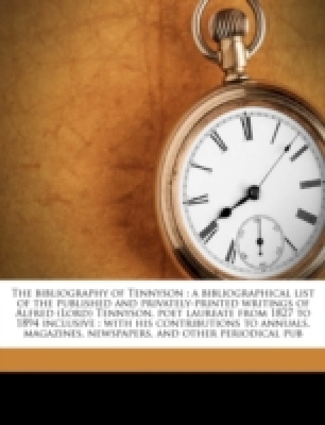 The bibliography of Tennyson : a bibliographical list of the published and privately-printed writings of Alfred (Lord) Tennyson, poet laureate from 1827 to 1894 inclusive : with his contributions to a